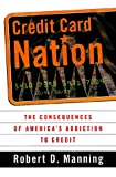 Credit Card Nation The Consequences Of America's Addiction To Credit (0465043666) by Robert D. Manning
