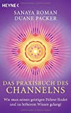 Das Praxisbuch des Channelns: Wie man seinen geistigen Führer findet und zu höherem Wissen gelangt