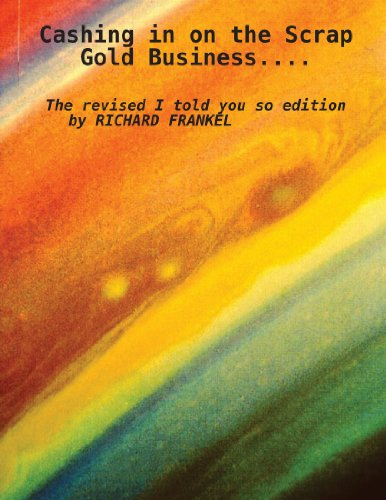 Cashing In On The Scrap Gold Business..................The Revised I Told You So Edition                 By Richard Frankel