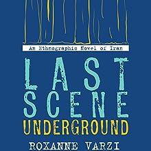 Last Scene Underground: An Ethnographic Novel of Iran Audiobook by Roxanne Varzi Narrated by Roxanne Varzi