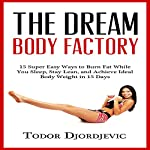 The Dream Body Factory: 15 Super Easy Ways to Burn Fat While You Sleep, Stay Lean, and Achieve Ideal Body Weight in 15 Days   Todor Djordjevic