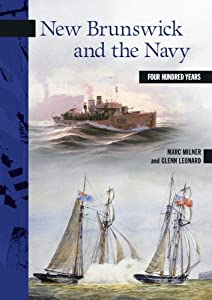 New Brunswick and the Navy: Four Hundred Years (New Brunswick Military Heritage Series) by Marc Milner and Glenn Leonard