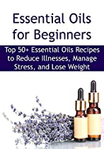 ESSENTIAL OILS FOR BEGINNERS:  TOP 50+ ESSENTIAL OILS RECIPES TO REDUCE ILLNESSES, MANAGE STRESS, AND LOSE WEIGHT: ESSENTIAL OILS, AROMATHERAPY, YOGA, ESSENTIAL OILS RECIPES, EXERCISE, STRESS FREE)