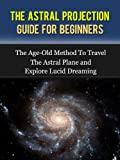 Astral Projection: The Guide For Beginners - The Age-Old Method To Travel The Astral Plane and Explore Astral Projection (Astral Projection, Astral Travel, Astral Dynamics, Astral Body.)