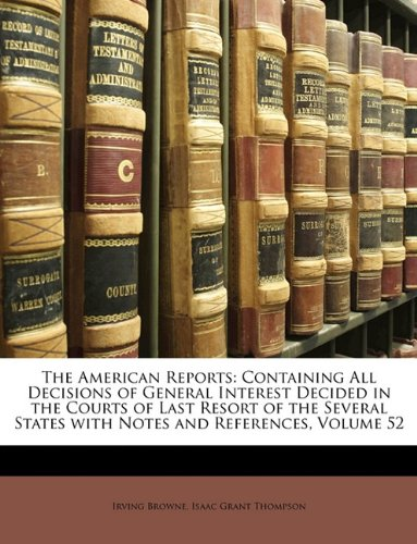 The American Reports: Containing All Decisions of General Interest Decided in the Courts of Last Resort of the Several States with Notes and References, Volume 52