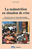 La Malnutrition en situation de crise : Manuel de prise en charge th�rapeutique et de planification d'un programme nutritionnel