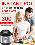 INSTANT POT COOKBOOK FOR TWO: TOP 300 Easy, Simple and Delicious Instant Pot Recipes For Two (Instant Pot Cookbook) (Instant Pot Cookbook, Instant Pot Recipes)