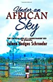 Julene Hodges Schroeder Under an African Sky: The Unusual Life of a Missionaries' Kid in Ethiopia