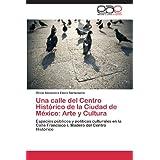 Una Calle del Centro Historico de La Ciudad de Mexico: Arte y Cultura: Espacios públicos y políticas culturales...