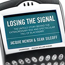 Losing the Signal: The Untold Story Behind the Extraordinary Rise and Spectacular Fall of BlackBerry (       UNABRIDGED) by Jacquie McNish, Sean Silcoff Narrated by William Hughes