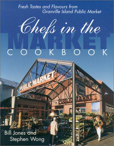 Chefs in the Market Cookbook: Fresh Tastes and Flavours from Granville Island Public Market (Cooking (Raincoast)) by Bill Jones, Stephen Wong
