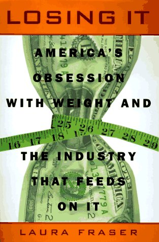 Losing It: America's Obsession with Weight and the Industry that Feeds on It