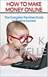How To Make Money Online: The Complete Newbies Guide to Passive Income (Earning Income Online Book 1)