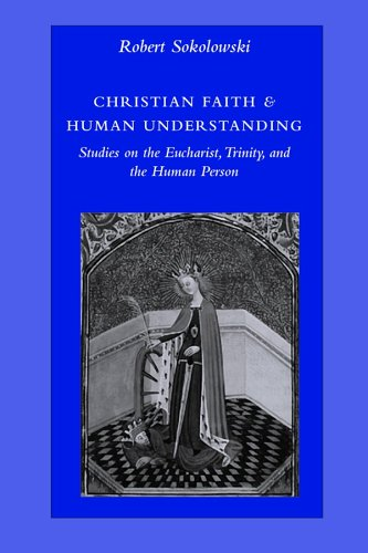 Christian Faith & Human Understanding: Studies on the Eucharist, Trinity, And the Human Person, ROBERT SOKOLOWSKI
