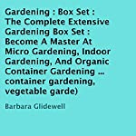 The Complete Extensive Gardening Box Set: Become a Master At Micro Gardening, Indoor Gardening, and Organic Container Gardening | Barbara Glidewell