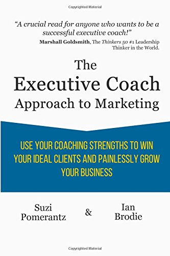 the-executive-coach-approach-to-marketing-use-your-coaching-strengths-to-win-your-ideal-clients-and-