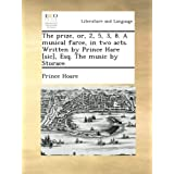 The prize, or, 2, 5, 3, 8. A musical farce, in two acts. Written by Prince Hare [sic], Esq. The music by Storace...