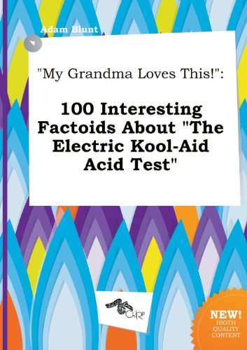 My Grandma Loves This!: 100 Interesting Factoids About The Electric Kool-Aid Acid Test