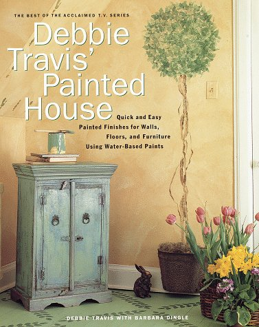 Debbie Travis Painted House : Quick and Easy Painted Finishes for Walls, Floors, and Furniture Using Water-Based Paints, DEBBIE TRAVIS, BARBARA DINGLE