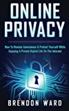 Online Privacy: How To Remain Anonymous and Protect Yourself While Enjoying A Private Digital Life On The Internet