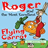 Roger and the Most Excellent Flying Carrot (Illustrated Children's Picture book for kids ages 3 - 6)