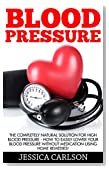 Blood Pressure: The Completely Natural Solution For High Blood Pressure - How To Easily Lower Your Blood Pressure Without Medication Using Home Remedies! ... Blood Pressure, Natural Health Guide)
