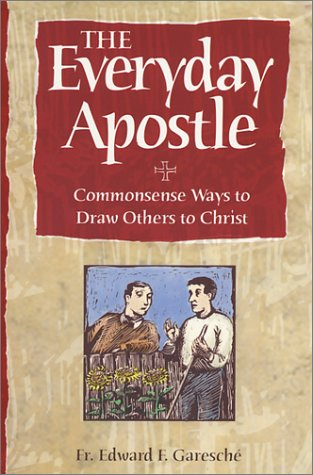The Everyday Apostle: Commonsense Ways to Draw Others to Christ, EDWARD F. GARESCHE
