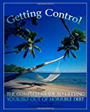 Getting Control The Complete Guide to getting yourself out of Horrible Debt