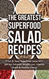 The Greatest Superfood Salad Recipes: Fresh & Tasty Superfood Salad Recipes For Extreme Weight Loss, Vitamin Shock & Healthy Living!