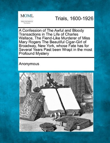 A Confession of The Awful and Bloody Transactions in The Life of Charles Wallace, The Fiend-Like Murderer of Miss Mary Rogers The Beautiful Cigar-Girl ... Past been Wrapt in the most Profound Mystery
