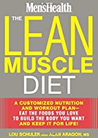 The Lean Muscle Diet: A Customized Nutrition and Workout Plan--Eat the Foods You Love to Build the Body You Want and Keep It for Life!