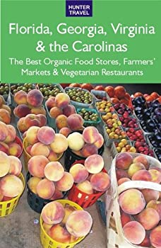 florida. georgia. virginia and the carolinas: the best organic food stores. farmers' markets and vegetarian restaurants - james frost