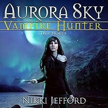 True North: Aurora Sky: Vampire Hunter, Volume 6 Audiobook by Nikki Jefford Narrated by Em Eldridge