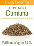 The Damiana Supplement: Alternative Medicine for a Healthy Body (Health Collection)