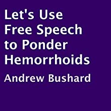 Let's Use Free Speech to Ponder Hemorrhoids (       UNABRIDGED) by Andrew Bushard Narrated by Jim D Johnston