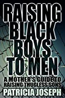 Raising Black Boys to Men: A Mother's Guide to Raising Thugless Sons [Kindle Edition]
