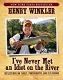 [(I've Never Met an Idiot on the River: Reflections on Family, Photography, and Fly-Fishing )] [Author: Henry Winkler] [Apr-2013]