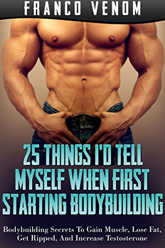 25 Things I'd Tell Myself When First Starting Bodybuilding: Bodybuilding Secrets To Gain Muscle, Lose Fat, Get Ripped, And Increase Testosterone (English Edition)