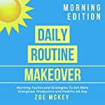 Daily Routine Makeover: Morning Edition: Morning Tactics and Strategies to Get More Energized, Productive and Healthy All Day | Zoe McKey