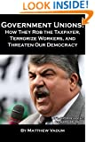 Government Unions: How They Rob the Tax Payer, Terrorize Workers, and Threaten Our Democracy