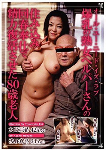 [浅野真弓 友崎亜希] 爆乳の熟女ヘルパーさんの住み込み回春奉仕で精力復活させた80歳老人 オール・ユー・ニード・イズ・ラブ ルビー