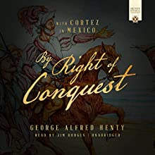 By Right of Conquest: Or, with Cortez in Mexico Audiobook by George Alfred Henty Narrated by Jim Hodges