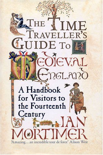 The Time-Traveller's Guide to Medieval England: A Handbook for Visitors to the Fourteenth Century