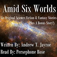 Amid Six Worlds: Six Original Science Fiction & Fantasy Stories Audiobook by Andrew T. Jayroe Narrated by Persephone Rose