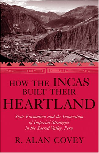 How the Incas Built Their Heartland: State Formation and the Innovation of Imperial Strategies in the Sacred Valley, Per