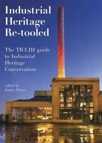 Industrial Heritage Re-tooled: The TICCIH Guide to Industrial Heritage Conservation