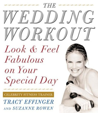 Wedding Workout : Look and Feel Fabulous on Your Special Day, TRACY EFFINGER, SUZANNE ROWEN
