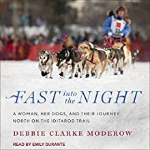 Fast into the Night: A Woman, Her Dogs, and Their Journey North on the Iditarod Trail Audiobook by Debbie Clarke Moderow Narrated by Emily Durante