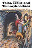 Tales, Trails and Tommyknockers: Stories from Colorados Past