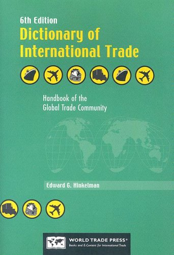 Dictionary of International Trade: Handbook of the Global Trade Community Includes 19 Key Appendices, Edward G. Hinkelman